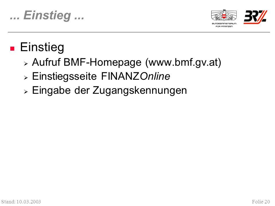 Folie 20 Stand: 10.03.2003... Einstieg... Einstieg Aufruf BMF-Homepage (www.bmf.gv.at) Einstiegsseite FINANZOnline Eingabe der Zugangskennungen