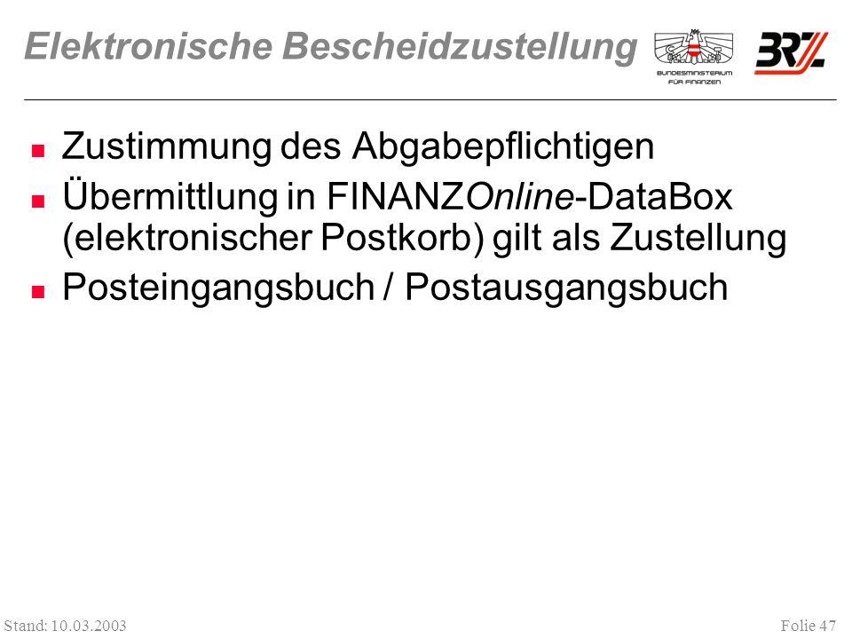 Folie 47 Stand: 10.03.2003 Elektronische Bescheidzustellung Zustimmung des Abgabepflichtigen Übermittlung in FINANZOnline-DataBox (elektronischer Postkorb) gilt als Zustellung Posteingangsbuch / Postausgangsbuch