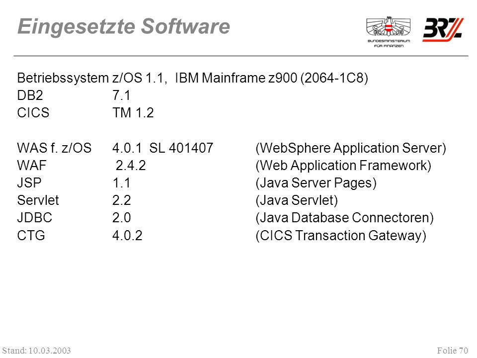 Folie 70 Stand: 10.03.2003 Eingesetzte Software Betriebssystem z/OS 1.1, IBM Mainframe z900 (2064-1C8) DB27.1 CICSTM 1.2 WAS f. z/OS4.0.1 SL 401407(We