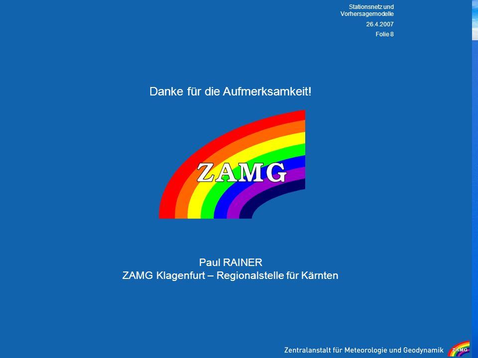 26.4.2007 Stationsnetz und Vorhersagemodelle Folie 8 Danke für die Aufmerksamkeit! Paul RAINER ZAMG Klagenfurt – Regionalstelle für Kärnten