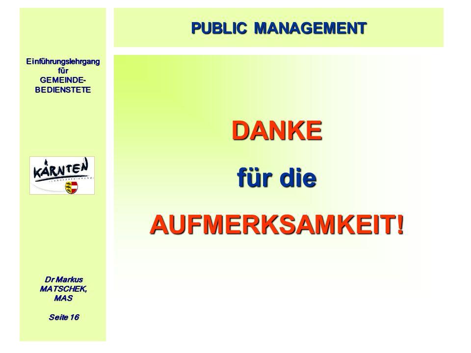 Einführungslehrgang für GEMEINDE- BEDIENSTETE Dr Markus MATSCHEK, MAS Seite 16 DANKE für die AUFMERKSAMKEIT! PUBLIC MANAGEMENT