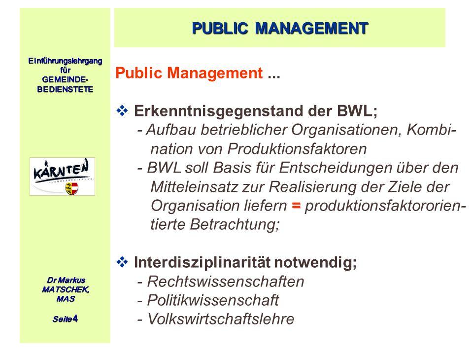 Einführungslehrgang für GEMEINDE- BEDIENSTETE Dr Markus MATSCHEK, MAS Seite 4 PUBLIC MANAGEMENT Public Management... Erkenntnisgegenstand der BWL; - A
