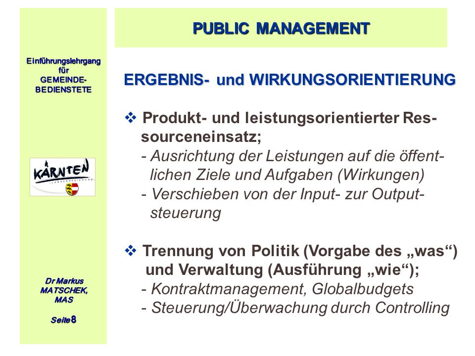 Einführungslehrgang für GEMEINDE- BEDIENSTETE Dr Markus MATSCHEK, MAS Seite 8 ERGEBNIS- und WIRKUNGSORIENTIERUNG Produkt- und leistungsorientierter Re