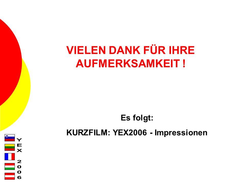VIELEN DANK FÜR IHRE AUFMERKSAMKEIT ! Es folgt: KURZFILM: YEX2006 - Impressionen