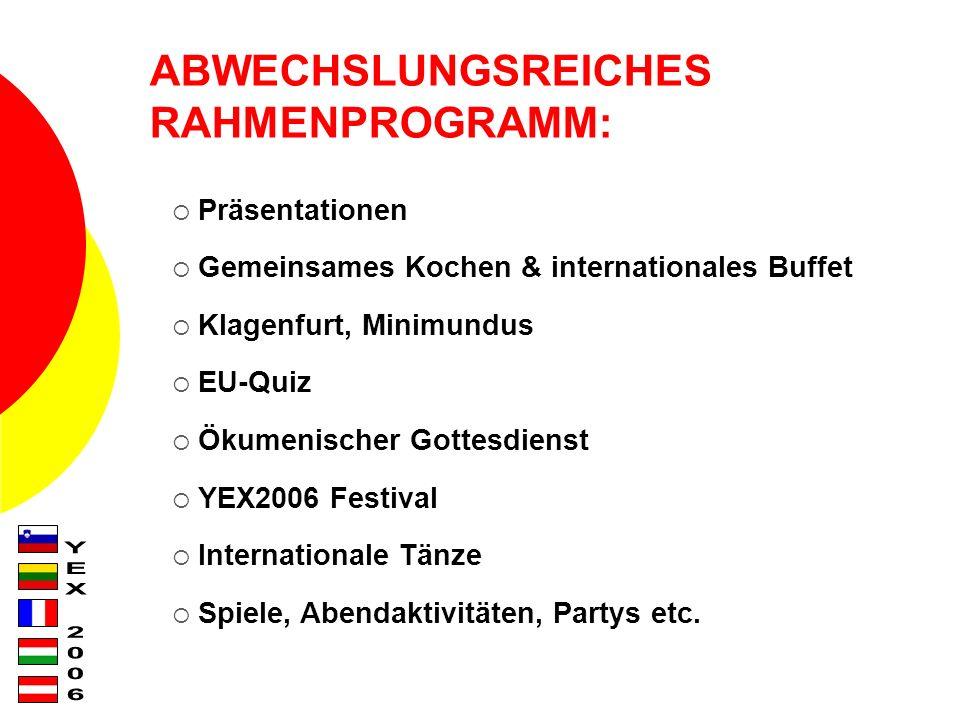 ABWECHSLUNGSREICHES RAHMENPROGRAMM: Präsentationen Gemeinsames Kochen & internationales Buffet Klagenfurt, Minimundus EU-Quiz Ökumenischer Gottesdienst YEX2006 Festival Internationale Tänze Spiele, Abendaktivitäten, Partys etc.