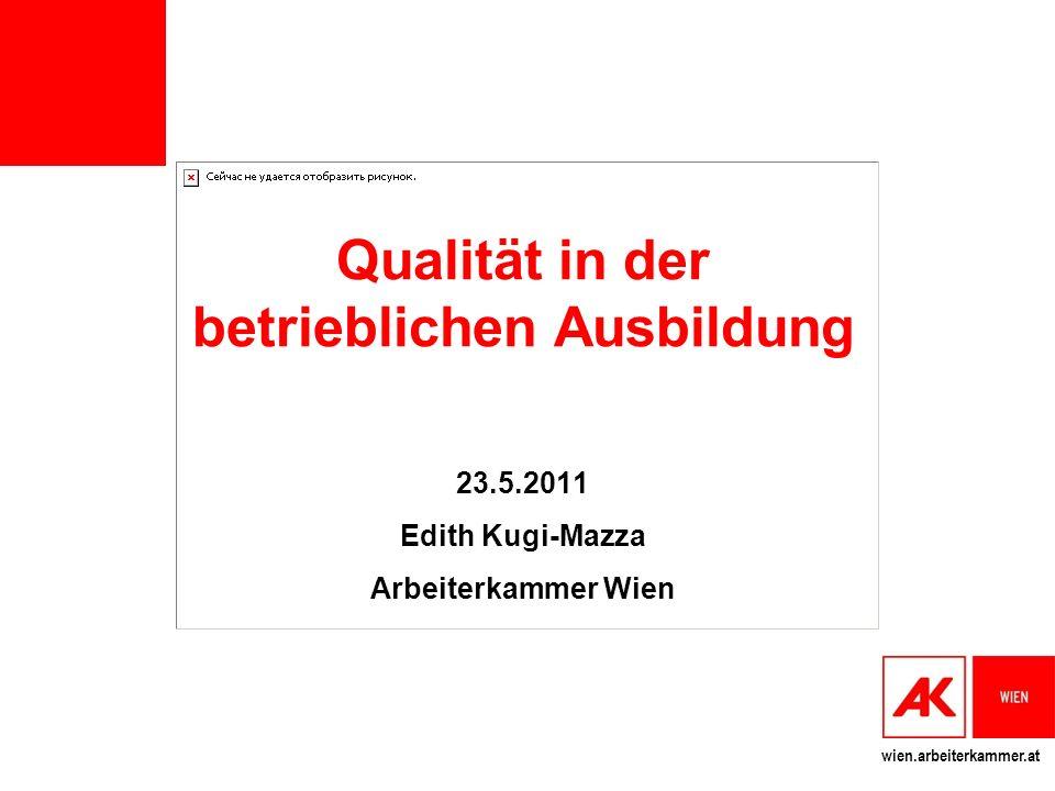 wien.arbeiterkammer.at Qualität in der betrieblichen Ausbildung 23.5.2011 Edith Kugi-Mazza Arbeiterkammer Wien