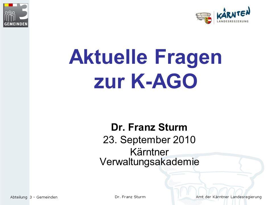 Amt der Kärntner Landesregierung Abteilung 3 - Gemeinden Dr. Franz Sturm Aktuelle Fragen zur K-AGO Dr. Franz Sturm 23. September 2010 Kärntner Verwalt
