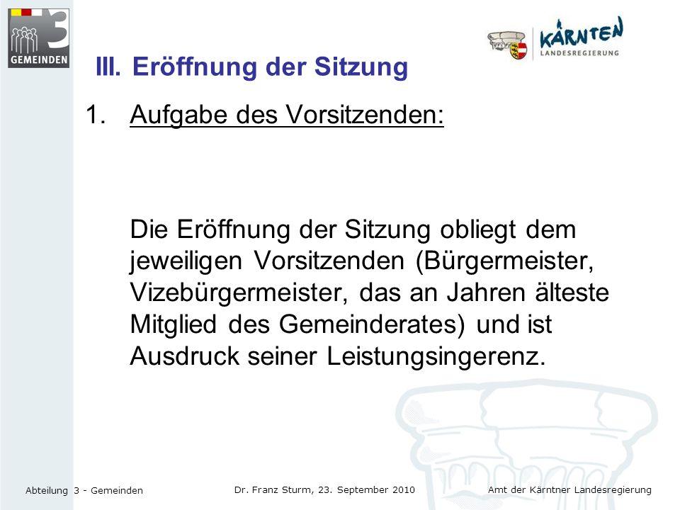Amt der Kärntner Landesregierung Abteilung 3 - Gemeinden Dr. Franz Sturm, 23. September 2010 III. Eröffnung der Sitzung 1.Aufgabe des Vorsitzenden: Di