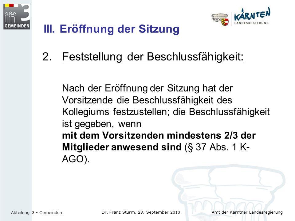 Amt der Kärntner Landesregierung Abteilung 3 - Gemeinden Dr. Franz Sturm, 23. September 2010 III. Eröffnung der Sitzung 2. Feststellung der Beschlussf