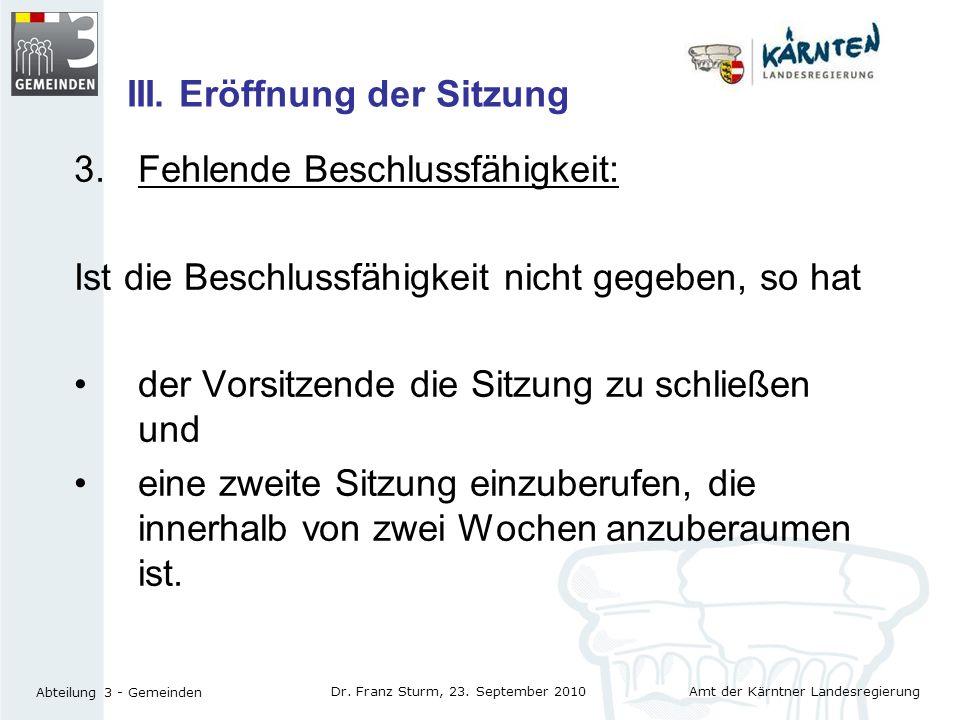 Amt der Kärntner Landesregierung Abteilung 3 - Gemeinden Dr. Franz Sturm, 23. September 2010 III. Eröffnung der Sitzung 3.Fehlende Beschlussfähigkeit: