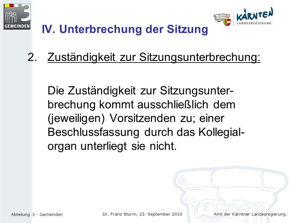 Amt der Kärntner Landesregierung Abteilung 3 - Gemeinden Dr. Franz Sturm, 23. September 2010 IV. Unterbrechung der Sitzung 2. Zuständigkeit zur Sitzun