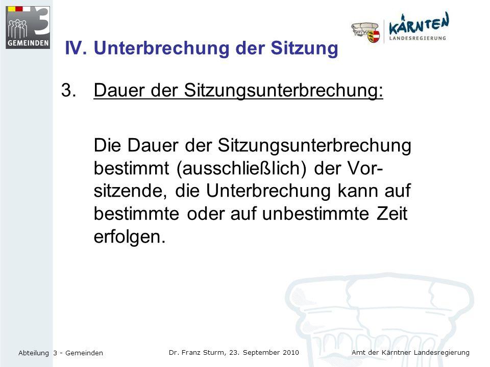Amt der Kärntner Landesregierung Abteilung 3 - Gemeinden Dr. Franz Sturm, 23. September 2010 IV. Unterbrechung der Sitzung 3.Dauer der Sitzungsunterbr