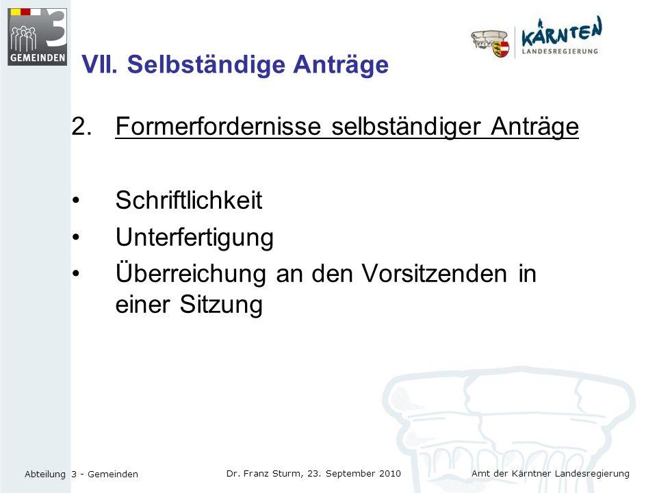 Amt der Kärntner Landesregierung Abteilung 3 - Gemeinden Dr. Franz Sturm, 23. September 2010 VII. Selbständige Anträge 2.Formerfordernisse selbständig