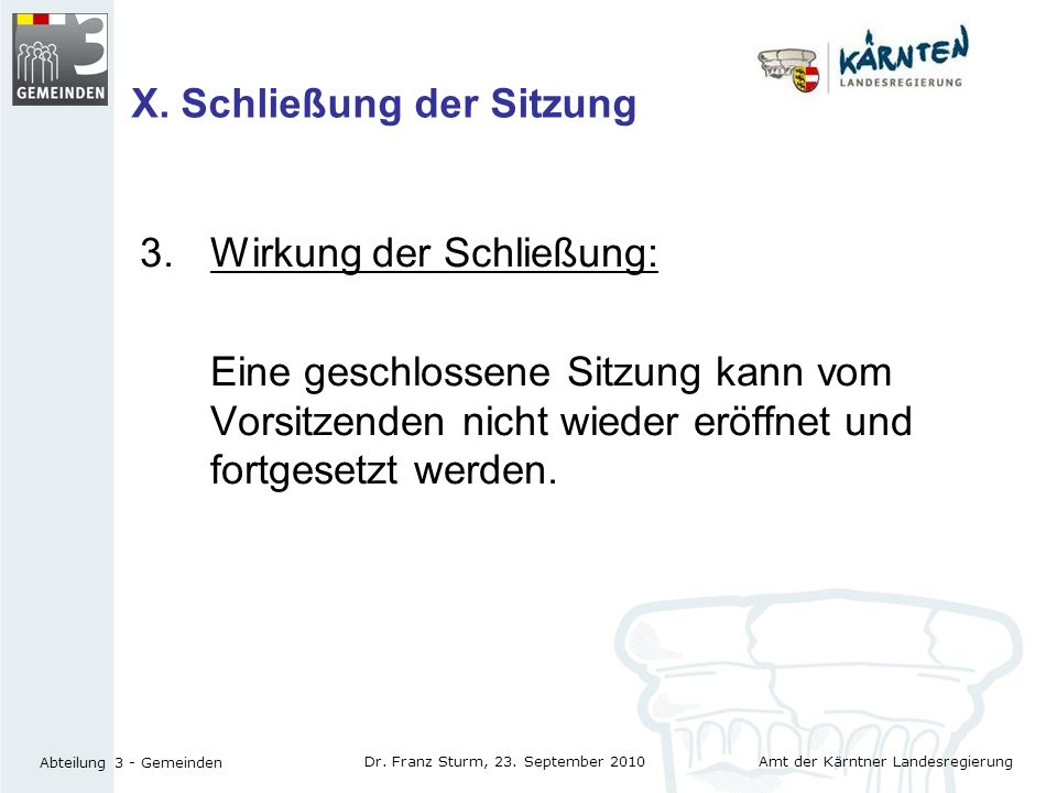 Amt der Kärntner Landesregierung Abteilung 3 - Gemeinden Dr. Franz Sturm, 23. September 2010 X. Schließung der Sitzung 3.Wirkung der Schließung: Eine