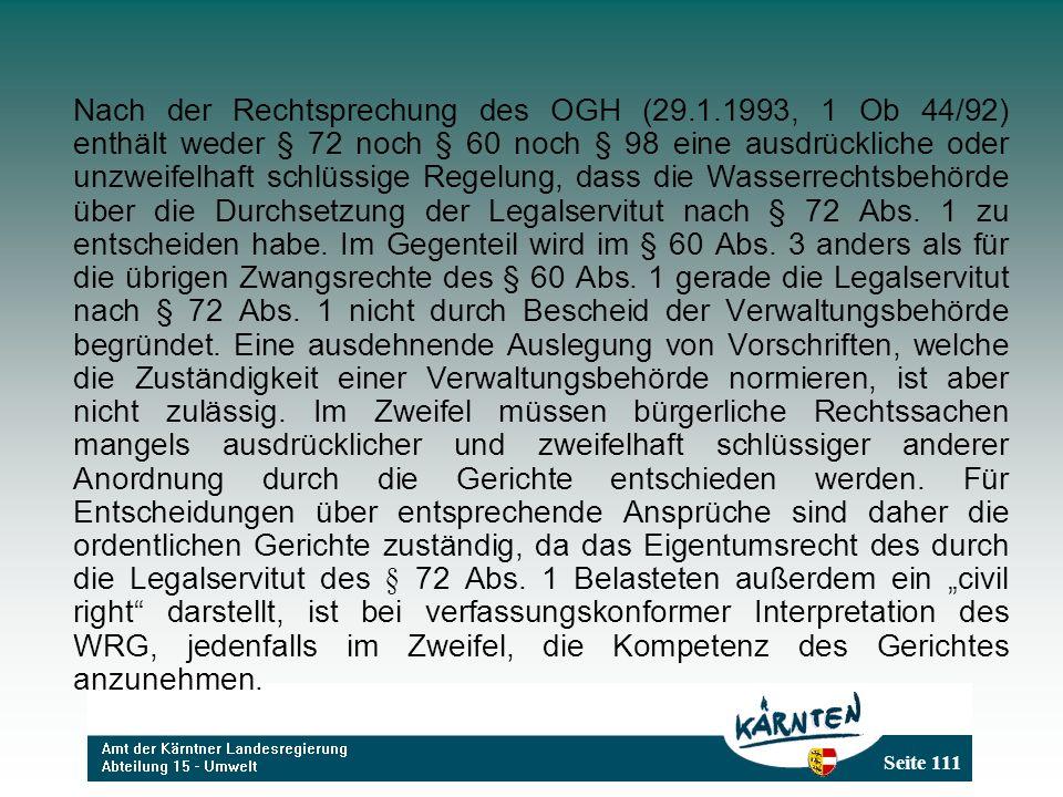 Seite 111 Nach der Rechtsprechung des OGH (29.1.1993, 1 Ob 44/92) enthält weder § 72 noch § 60 noch § 98 eine ausdrückliche oder unzweifelhaft schlüssige Regelung, dass die Wasserrechtsbehörde über die Durchsetzung der Legalservitut nach § 72 Abs.