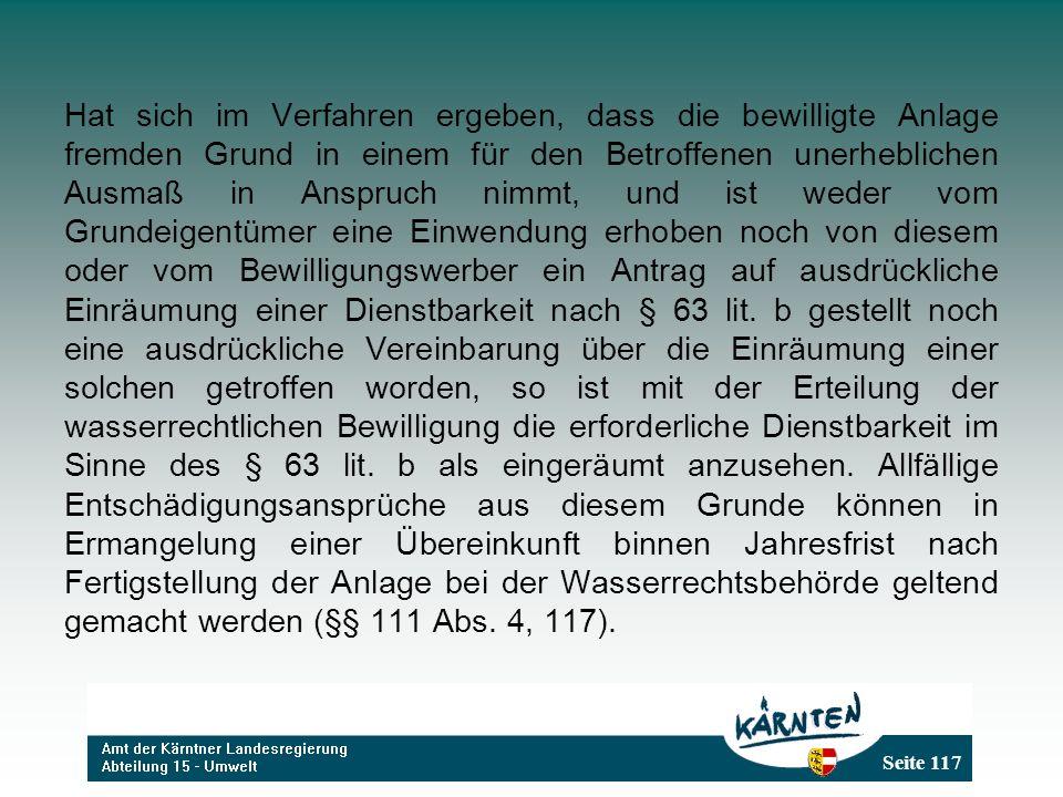 Seite 117 Hat sich im Verfahren ergeben, dass die bewilligte Anlage fremden Grund in einem für den Betroffenen unerheblichen Ausmaß in Anspruch nimmt, und ist weder vom Grundeigentümer eine Einwendung erhoben noch von diesem oder vom Bewilligungswerber ein Antrag auf ausdrückliche Einräumung einer Dienstbarkeit nach § 63 lit.