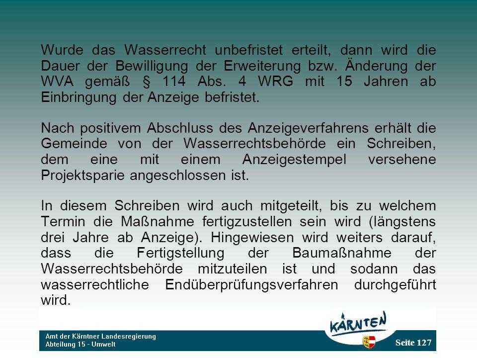 Seite 127 Wurde das Wasserrecht unbefristet erteilt, dann wird die Dauer der Bewilligung der Erweiterung bzw. Änderung der WVA gemäß § 114 Abs. 4 WRG