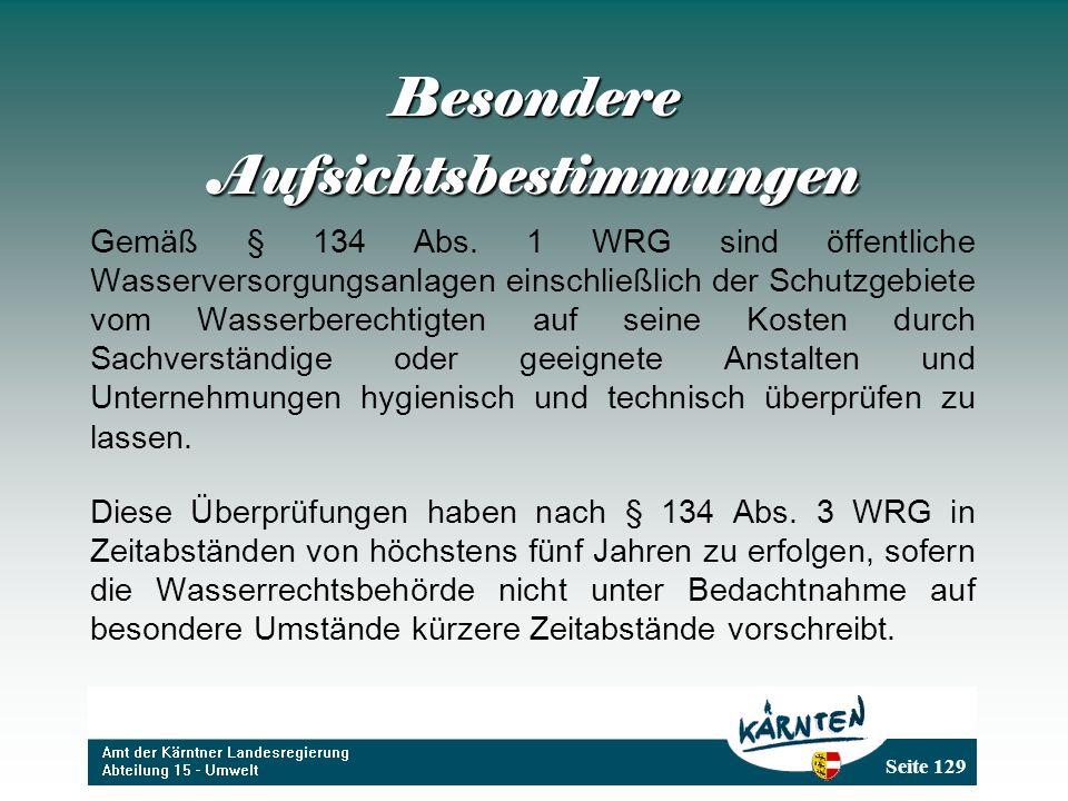 Seite 129 Besondere Aufsichtsbestimmungen Gemäß § 134 Abs. 1 WRG sind öffentliche Wasserversorgungsanlagen einschließlich der Schutzgebiete vom Wasser