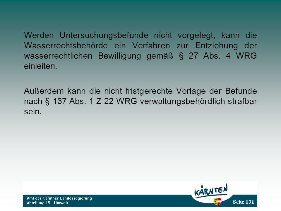 Seite 131 Werden Untersuchungsbefunde nicht vorgelegt, kann die Wasserrechtsbehörde ein Verfahren zur Entziehung der wasserrechtlichen Bewilligung gemäß § 27 Abs.