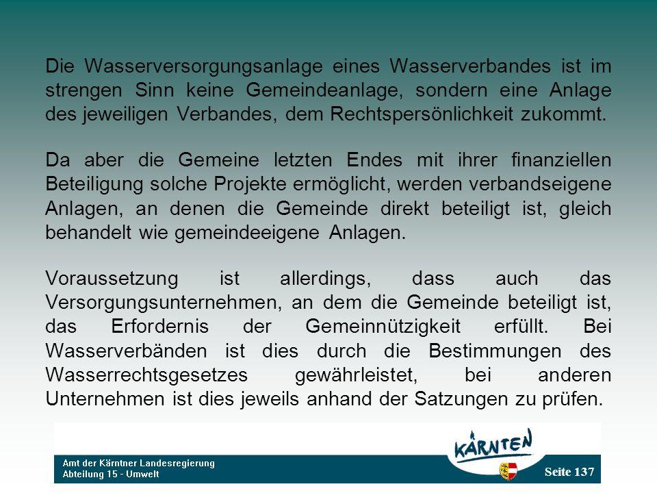 Seite 137 Die Wasserversorgungsanlage eines Wasserverbandes ist im strengen Sinn keine Gemeindeanlage, sondern eine Anlage des jeweiligen Verbandes, dem Rechtspersönlichkeit zukommt.