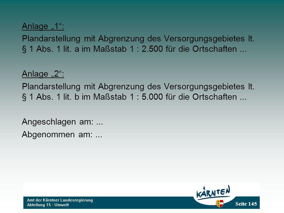 Seite 145 Anlage 1: Plandarstellung mit Abgrenzung des Versorgungsgebietes lt. § 1 Abs. 1 lit. a im Maßstab 1 : 2.500 für die Ortschaften... Anlage 2: