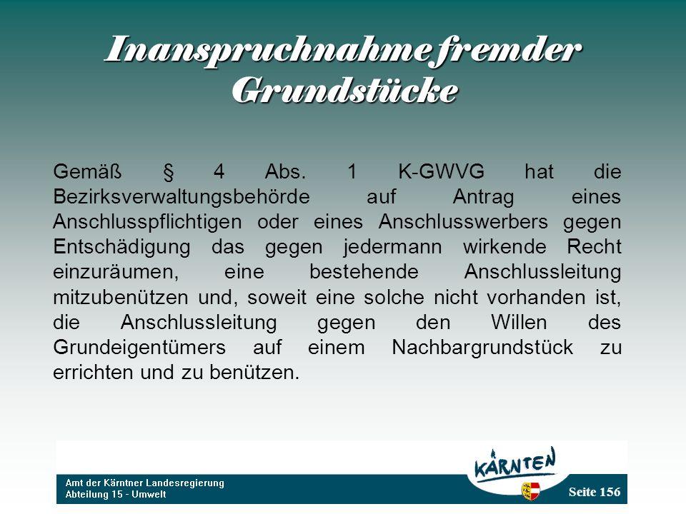 Seite 156 Inanspruchnahme fremder Grundstücke Gemäß § 4 Abs. 1 K-GWVG hat die Bezirksverwaltungsbehörde auf Antrag eines Anschlusspflichtigen oder ein
