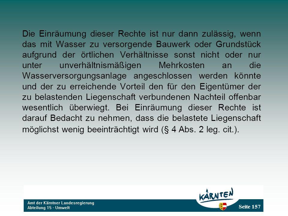 Seite 157 Die Einräumung dieser Rechte ist nur dann zulässig, wenn das mit Wasser zu versorgende Bauwerk oder Grundstück aufgrund der örtlichen Verhäl