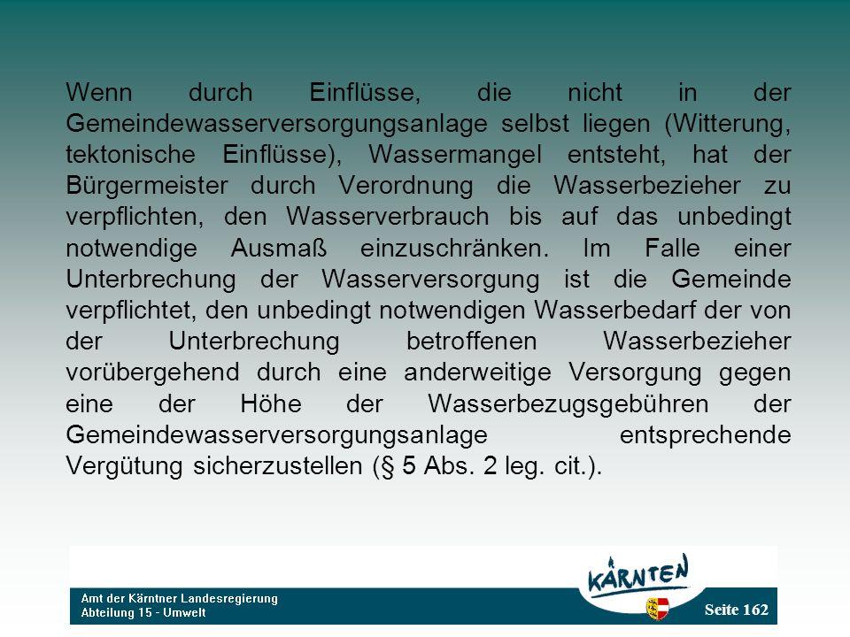Seite 162 Wenn durch Einflüsse, die nicht in der Gemeindewasserversorgungsanlage selbst liegen (Witterung, tektonische Einflüsse), Wassermangel entsteht, hat der Bürgermeister durch Verordnung die Wasserbezieher zu verpflichten, den Wasserverbrauch bis auf das unbedingt notwendige Ausmaß einzuschränken.