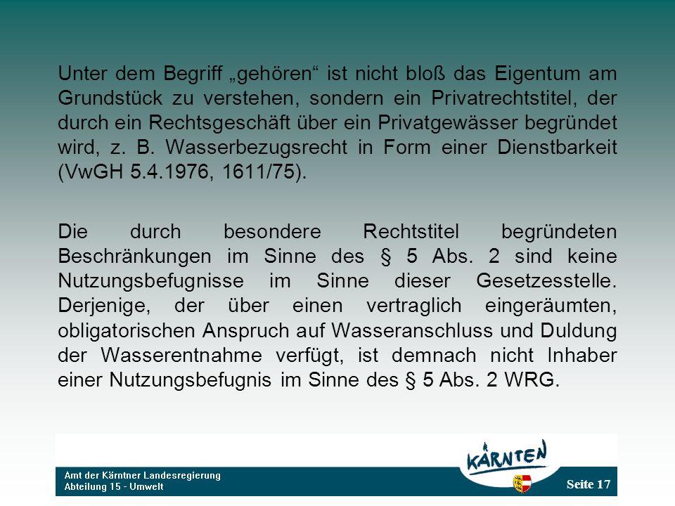 Seite 17 Unter dem Begriff gehören ist nicht bloß das Eigentum am Grundstück zu verstehen, sondern ein Privatrechtstitel, der durch ein Rechtsgeschäft über ein Privatgewässer begründet wird, z.