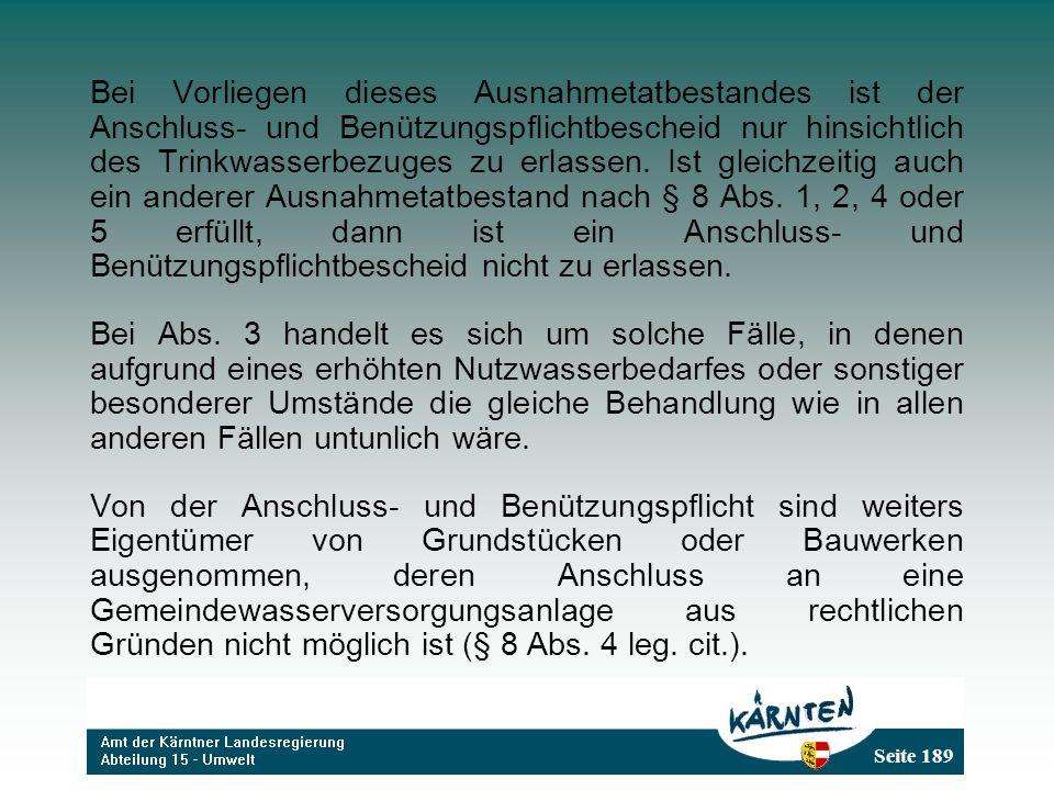 Seite 189 Bei Vorliegen dieses Ausnahmetatbestandes ist der Anschluss- und Benützungspflichtbescheid nur hinsichtlich des Trinkwasserbezuges zu erlassen.