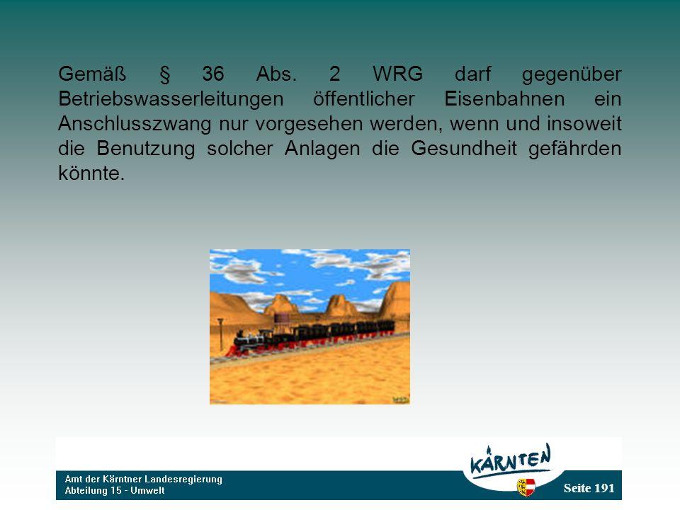Seite 191 Gemäß § 36 Abs. 2 WRG darf gegenüber Betriebswasserleitungen öffentlicher Eisenbahnen ein Anschlusszwang nur vorgesehen werden, wenn und ins