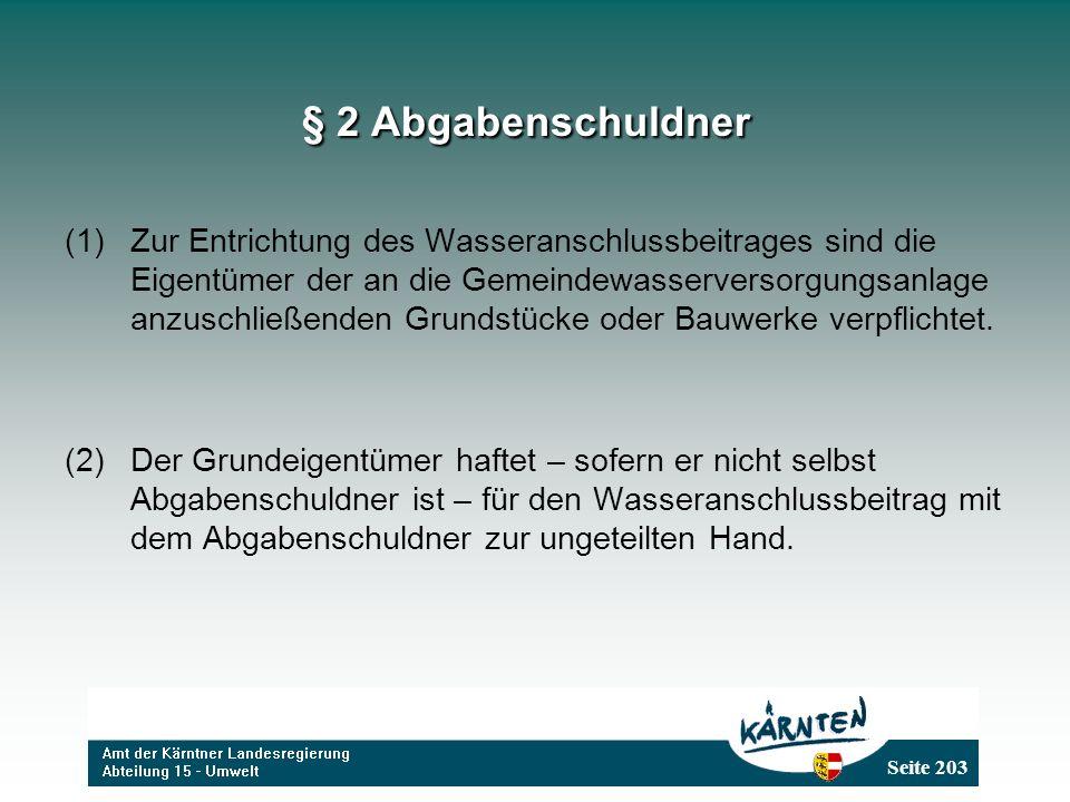 Seite 203 § 2 Abgabenschuldner (1)Zur Entrichtung des Wasseranschlussbeitrages sind die Eigentümer der an die Gemeindewasserversorgungsanlage anzuschließenden Grundstücke oder Bauwerke verpflichtet.