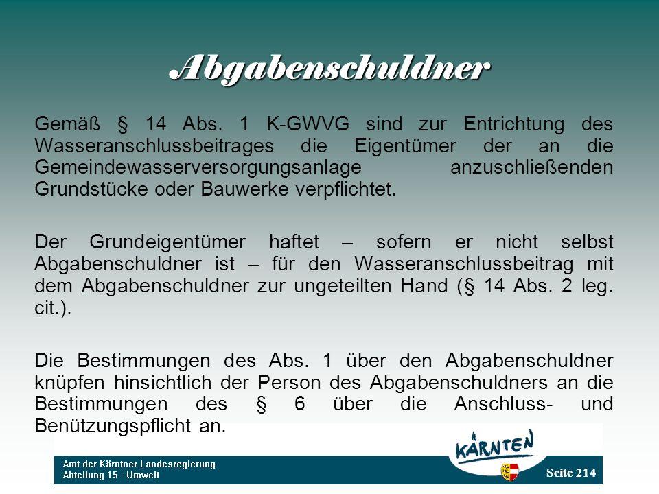 Seite 214 Abgabenschuldner Gemäß § 14 Abs. 1 K-GWVG sind zur Entrichtung des Wasseranschlussbeitrages die Eigentümer der an die Gemeindewasserversorgu