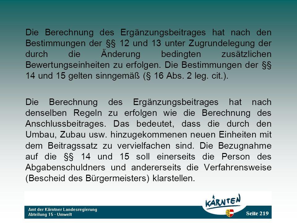 Seite 219 Die Berechnung des Ergänzungsbeitrages hat nach den Bestimmungen der §§ 12 und 13 unter Zugrundelegung der durch die Änderung bedingten zusätzlichen Bewertungseinheiten zu erfolgen.