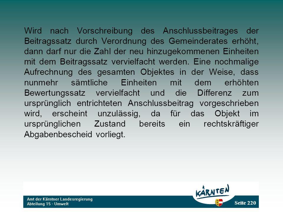Seite 220 Wird nach Vorschreibung des Anschlussbeitrages der Beitragssatz durch Verordnung des Gemeinderates erhöht, dann darf nur die Zahl der neu hi