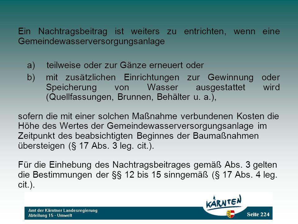 Seite 224 Ein Nachtragsbeitrag ist weiters zu entrichten, wenn eine Gemeindewasserversorgungsanlage a) teilweise oder zur Gänze erneuert oder b) mit z