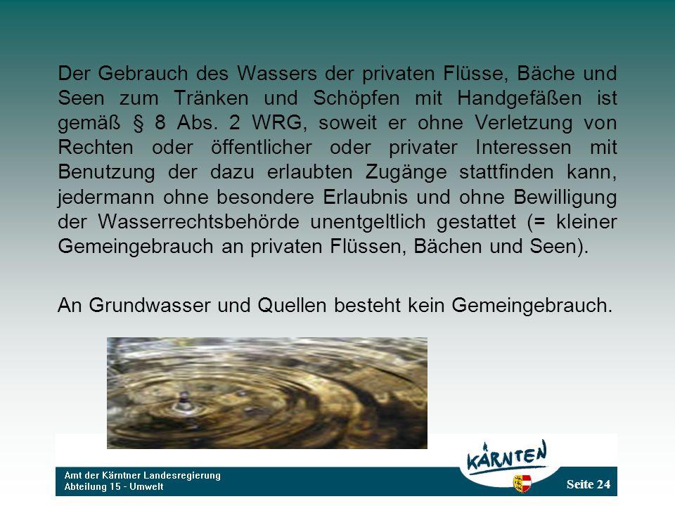 Seite 24 Der Gebrauch des Wassers der privaten Flüsse, Bäche und Seen zum Tränken und Schöpfen mit Handgefäßen ist gemäß § 8 Abs. 2 WRG, soweit er ohn