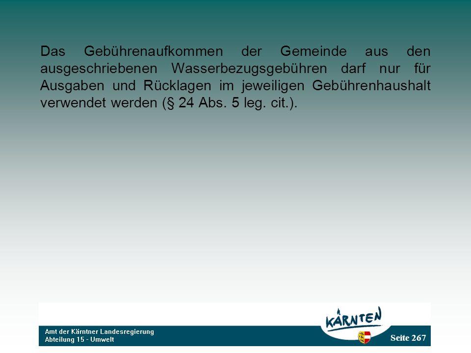 Seite 267 Das Gebührenaufkommen der Gemeinde aus den ausgeschriebenen Wasserbezugsgebühren darf nur für Ausgaben und Rücklagen im jeweiligen Gebührenhaushalt verwendet werden (§ 24 Abs.