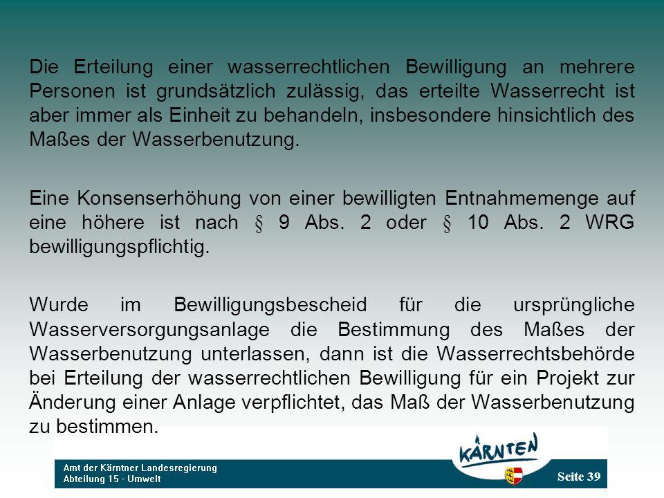 Seite 39 Die Erteilung einer wasserrechtlichen Bewilligung an mehrere Personen ist grundsätzlich zulässig, das erteilte Wasserrecht ist aber immer als Einheit zu behandeln, insbesondere hinsichtlich des Maßes der Wasserbenutzung.