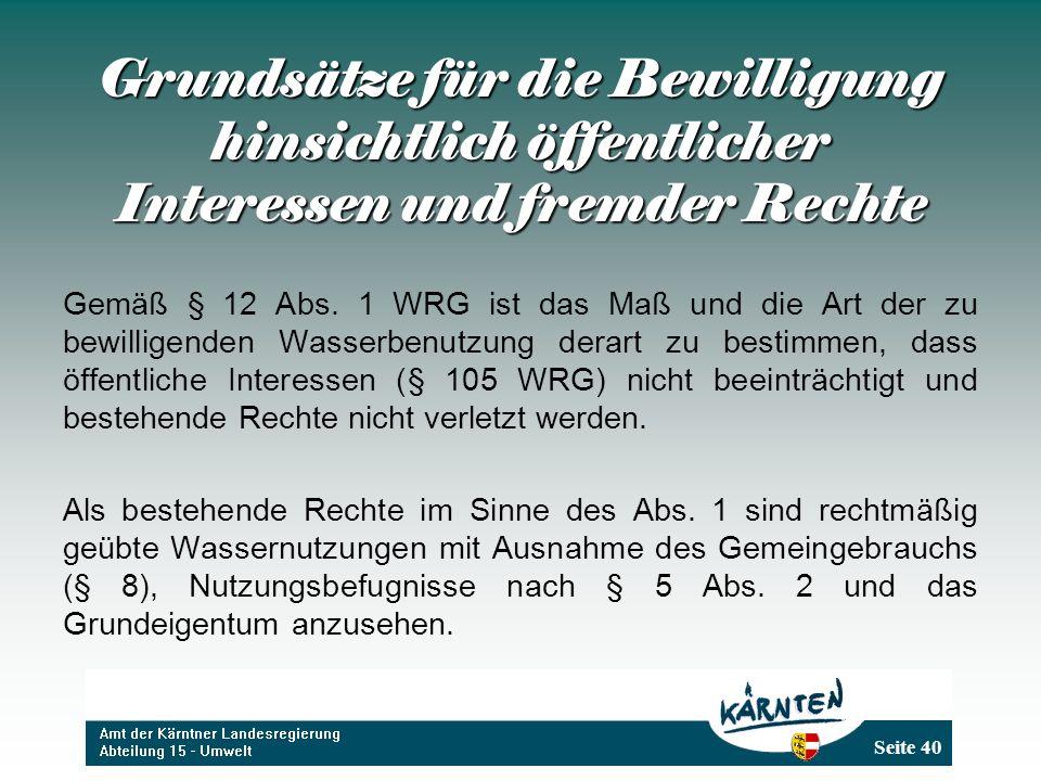 Seite 40 Grundsätze für die Bewilligung hinsichtlich öffentlicher Interessen und fremder Rechte Gemäß § 12 Abs. 1 WRG ist das Maß und die Art der zu b