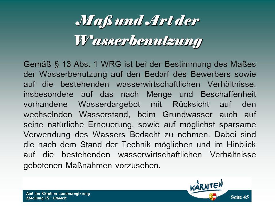 Seite 45 Maß und Art der Wasserbenutzung Gemäß § 13 Abs. 1 WRG ist bei der Bestimmung des Maßes der Wasserbenutzung auf den Bedarf des Bewerbers sowie