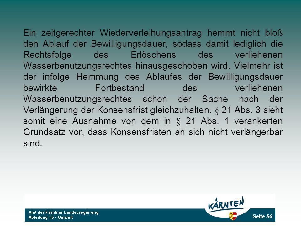Seite 56 Ein zeitgerechter Wiederverleihungsantrag hemmt nicht bloß den Ablauf der Bewilligungsdauer, sodass damit lediglich die Rechtsfolge des Erlöschens des verliehenen Wasserbenutzungsrechtes hinausgeschoben wird.