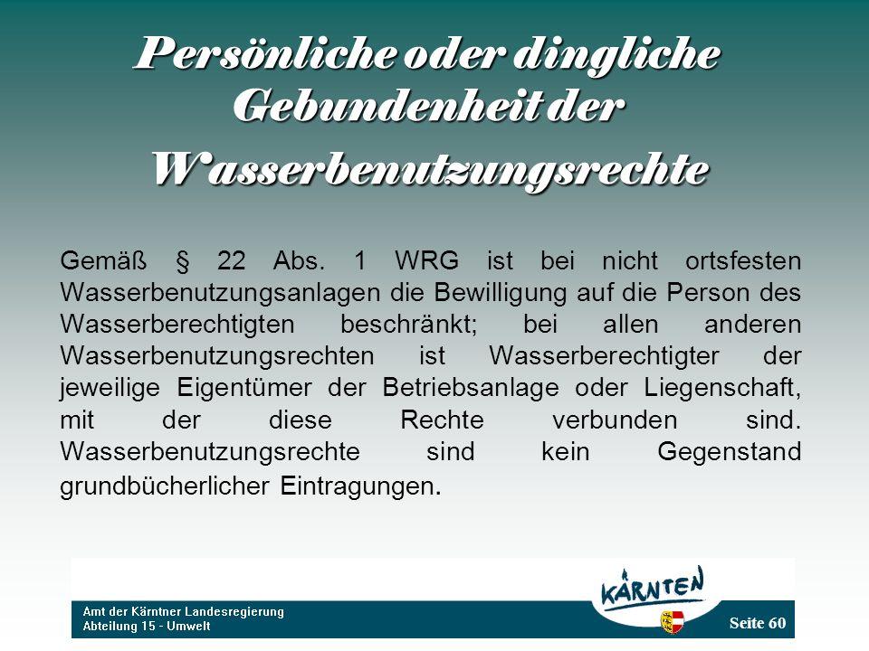 Seite 60 Persönliche oder dingliche Gebundenheit der Wasserbenutzungsrechte Gemäß § 22 Abs. 1 WRG ist bei nicht ortsfesten Wasserbenutzungsanlagen die