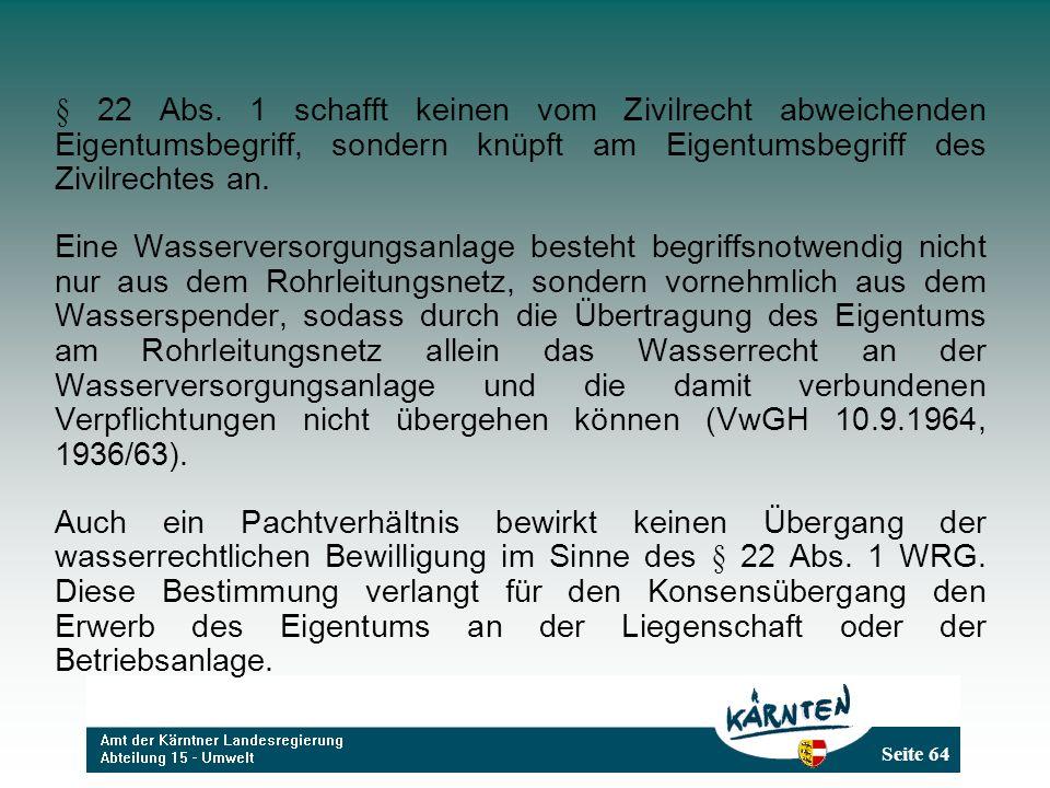 Seite 64 § 22 Abs. 1 schafft keinen vom Zivilrecht abweichenden Eigentumsbegriff, sondern knüpft am Eigentumsbegriff des Zivilrechtes an. Eine Wasserv