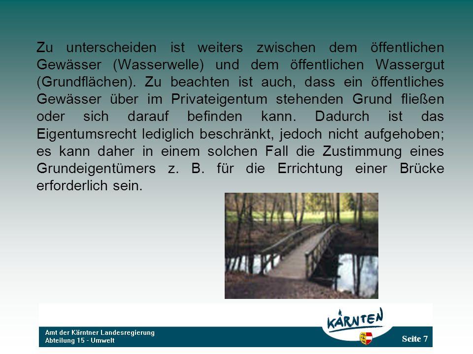 Seite 8 Privatgewässer Gemäß § 3 WRG sind folgende Gewässer Privatgewässer und gehören, wenn nicht von anderen erworbene Rechte vorliegen, dem Grundeigentümer: a)das in einem Grundstück enthaltene unterirdische Wasser (Grundwasser) und aus einem Grundstück zu Tage quellende Wasser; b)die sich auf einem Grundstück aus atmosphärischen Niederschlägen ansammelnden Wässer;