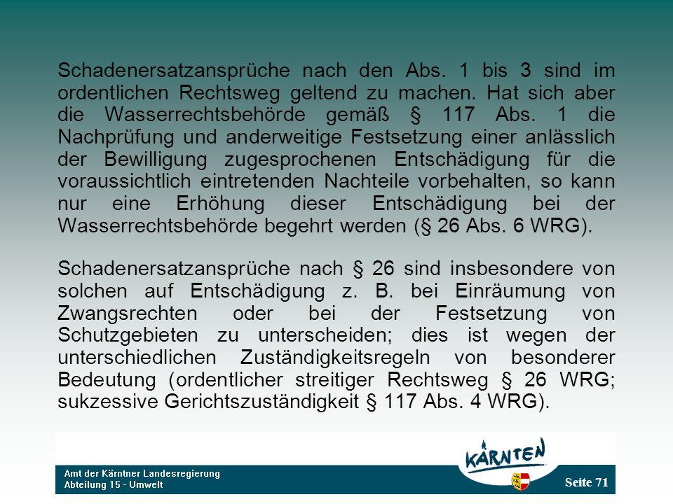 Seite 71 Schadenersatzansprüche nach den Abs. 1 bis 3 sind im ordentlichen Rechtsweg geltend zu machen. Hat sich aber die Wasserrechtsbehörde gemäß §