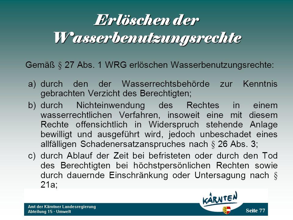 Seite 77 Erlöschen der Wasserbenutzungsrechte Gemäß § 27 Abs. 1 WRG erlöschen Wasserbenutzungsrechte: a)durch den der Wasserrechtsbehörde zur Kenntnis