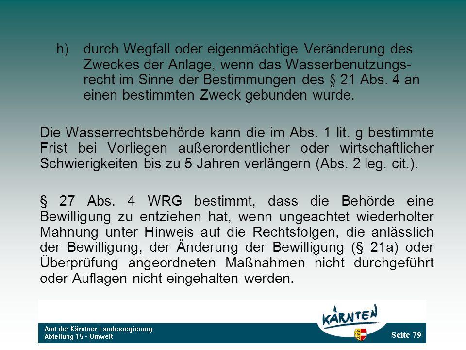 Seite 79 h)durch Wegfall oder eigenmächtige Veränderung des Zweckes der Anlage, wenn das Wasserbenutzungs- recht im Sinne der Bestimmungen des § 21 Abs.
