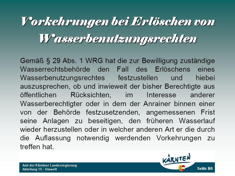 Seite 80 Vorkehrungen bei Erlöschen von Wasserbenutzungsrechten Gemäß § 29 Abs. 1 WRG hat die zur Bewilligung zuständige Wasserrechtsbehörde den Fall