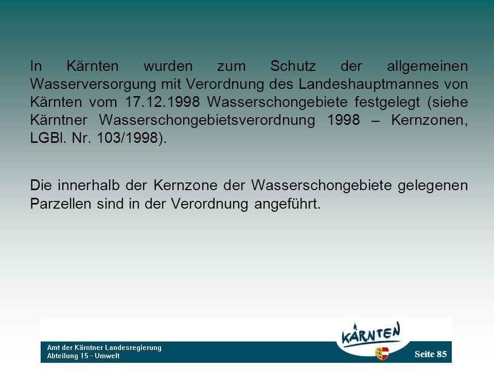 Seite 85 In Kärnten wurden zum Schutz der allgemeinen Wasserversorgung mit Verordnung des Landeshauptmannes von Kärnten vom 17.12.1998 Wasserschongebiete festgelegt (siehe Kärntner Wasserschongebietsverordnung 1998 – Kernzonen, LGBl.